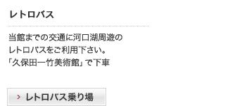 レトロバス|当館までの交通に河口湖周遊のレトロバスをご利用下さい。『久保田一竹美術館』で下車